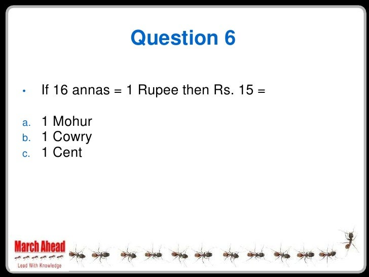 Question 6       If 16 annas = 1 Rupee then Rs. 15 = •       1 Mohur a.      1 Cowry b.      1 Cent c.