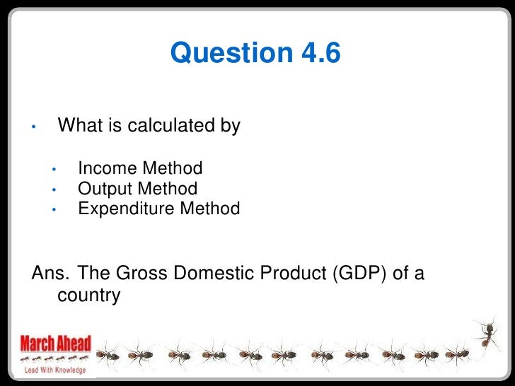Question 4.6          What is calculated by •            Income Method     •           Output Method     •           Expen...