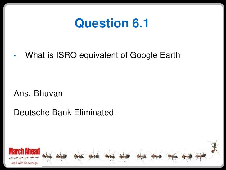 Question 6.1      What is ISRO equivalent of Google Earth •     Ans. Bhuvan  Deutsche Bank Eliminated
