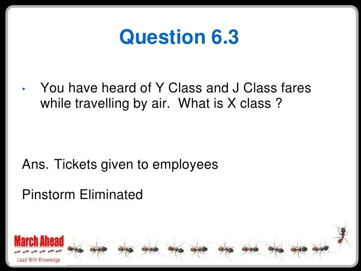 Question 6.3      You have heard of Y Class and J Class fares •     while travelling by air. What is X class ?    Ans. Tic...