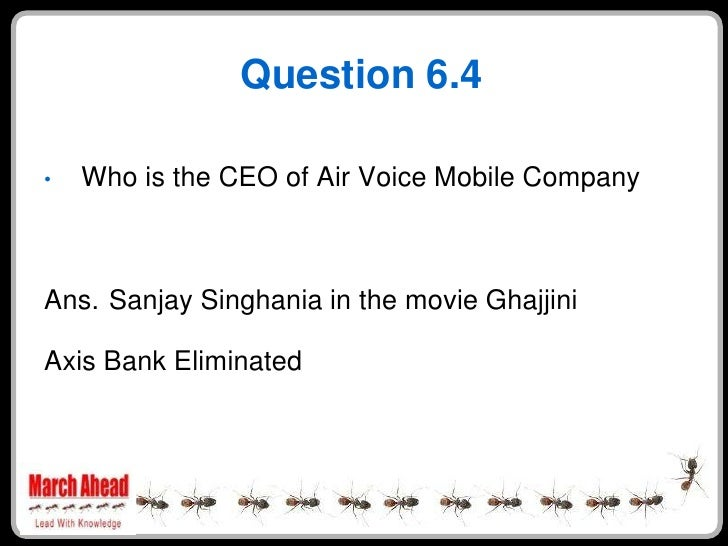 Question 6.4      Who is the CEO of Air Voice Mobile Company •     Ans. Sanjay Singhania in the movie Ghajjini  Axis Bank ...