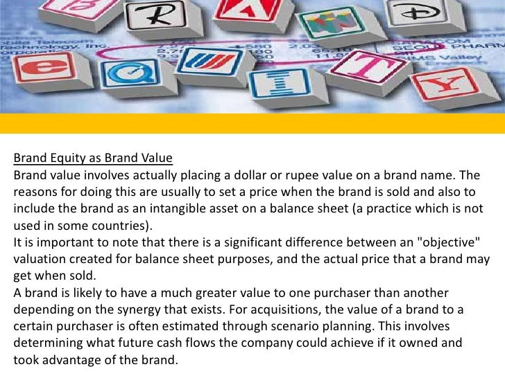 Brand Equity as Brand Value<br />Brand value involves actually placing a dollar or rupee value on a brand name. The reason...