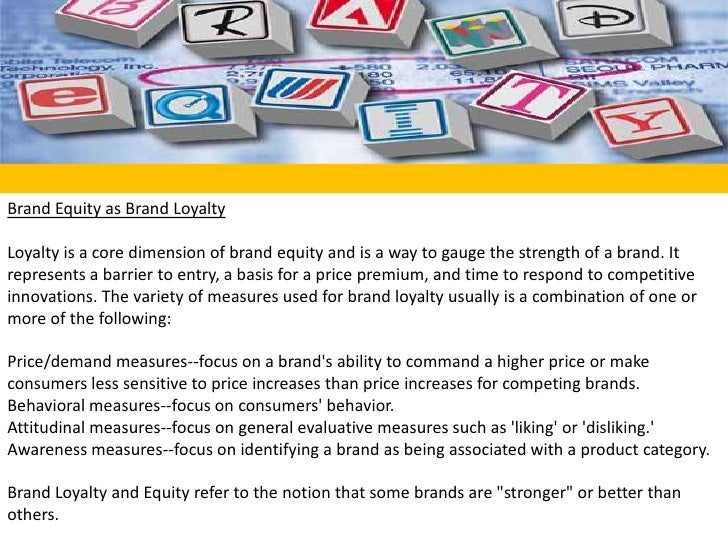 Brand Equity as Brand Loyalty<br />Loyalty is a core dimension of brand equity and is a way to gauge the strength of a bra...