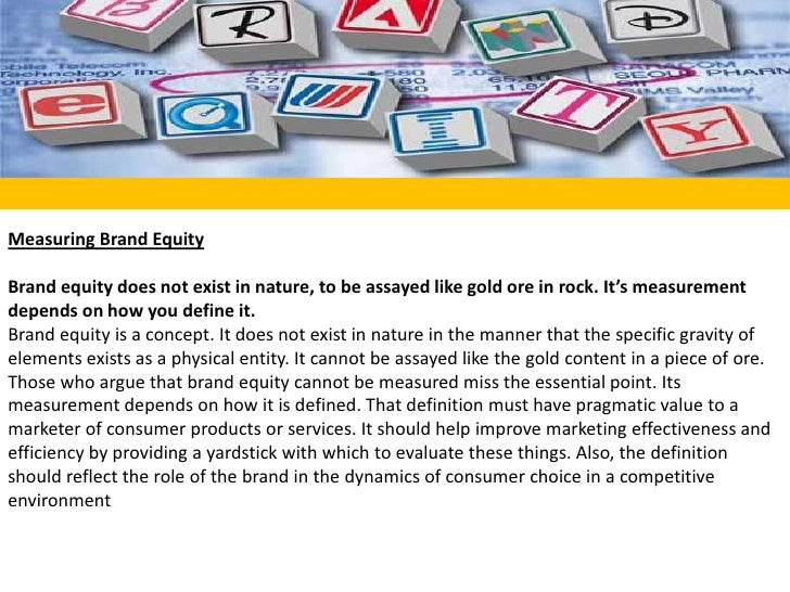 Measuring Brand Equity<br /><br />Brand equity does not exist in nature, to be assayed like gold ore in rock. It's measur...