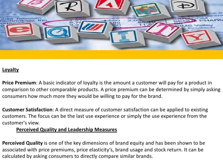 Loyalty<br /><br />Price Premium: A basic indicator of loyalty is the amount a customer will pay for a product in compari...