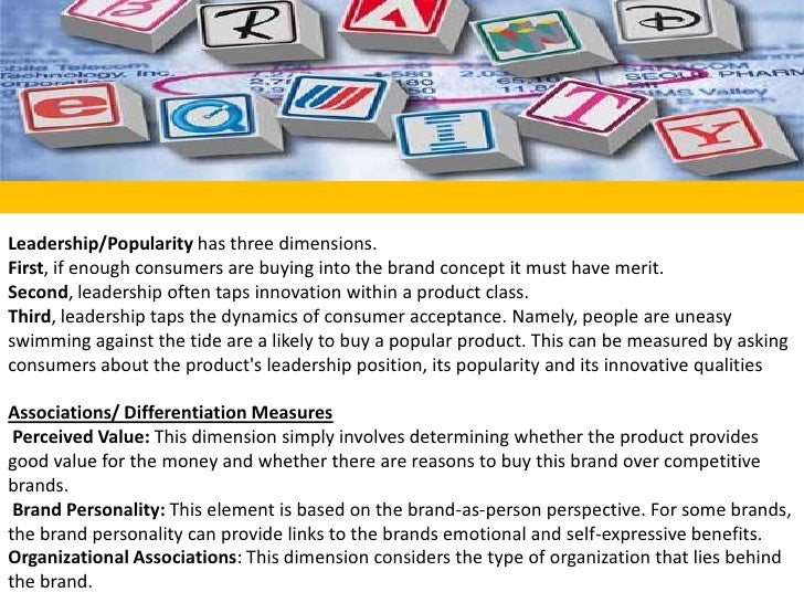 Leadership/Popularity has three dimensions. <br />First, if enough consumers are buying into the brand concept it must hav...