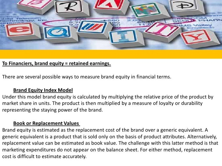 To Financiers, brand equity = retained earnings.<br /><br />There are several possible ways to measure brand equity in fi...