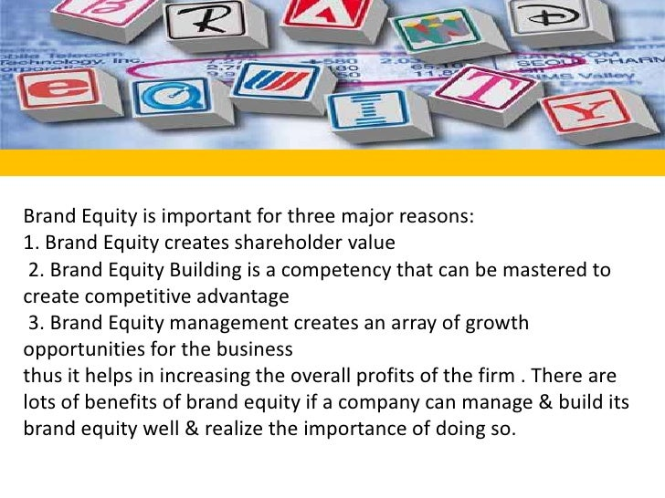 Brand Equity is important for three major reasons:    <br />1. Brand Equity creates shareholder value   <br /> 2. Brand Eq...
