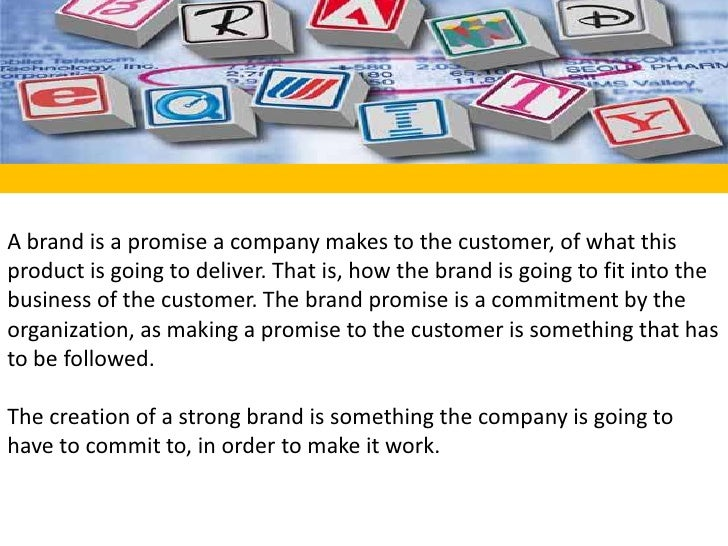 A brand is a promise a company makes to the customer, of what this product is going to deliver. That is, how the brand is ...