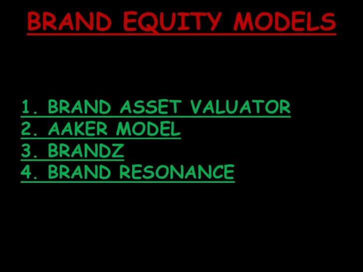 BRAND EQUITY MODELS<br />1. BRAND ASSET VALUATOR<br />2. AAKER MODEL <br />3. BRANDZ<br />4. BRAND RESONANCE<br />