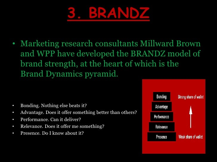 3. BRANDZ<br />Marketing research consultants Millward Brown and WPP have developed the BRANDZ model of brand strength, at...