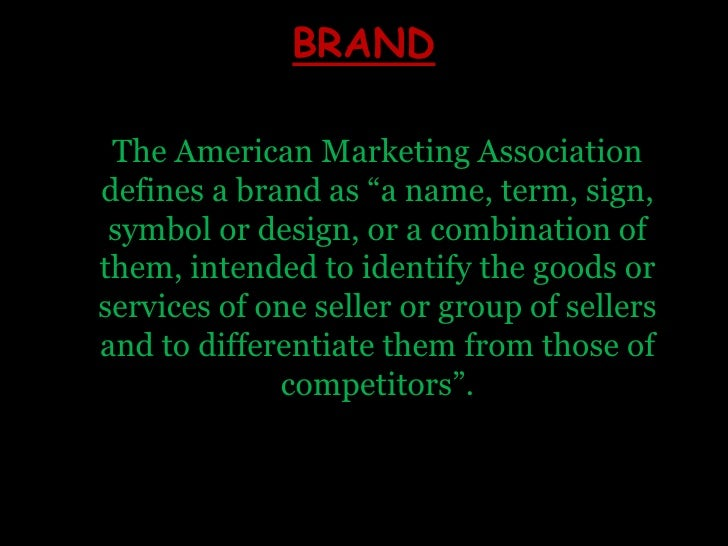 """BRAND<br />The American Marketing Association defines a brand as """"a name, term, sign, symbol or design, or a combination o..."""