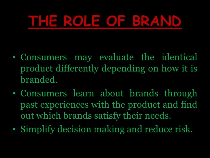 THE ROLE OF BRAND<br />Consumers may evaluate the identical product differently depending on how it is branded.<br />Consu...