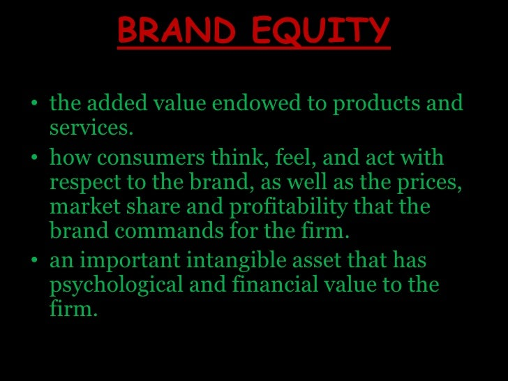 BRAND EQUITY<br />the added value endowed to products and services. <br />how consumers think, feel, and act with respect ...