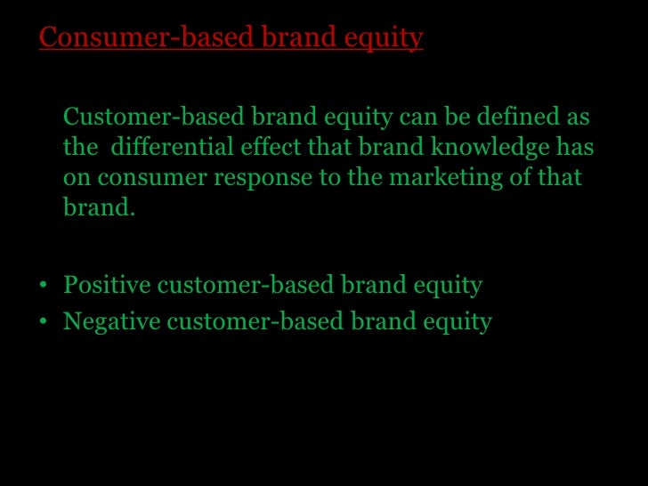 Consumer-based brand equity<br />    Customer-based brand equity can be defined as the  differential effect that brand kno...