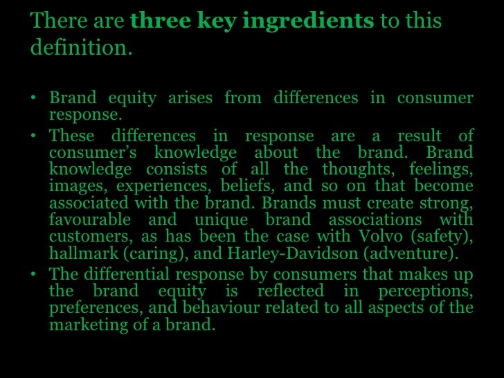 There are three key ingredients to thisdefinition.<br />Brand equity arises from differences in consumer response. <br />T...
