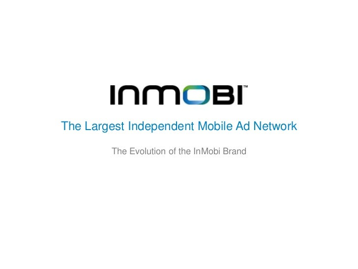 The Largest Independent Mobile Ad Network        The Evolution of the InMobi Brand