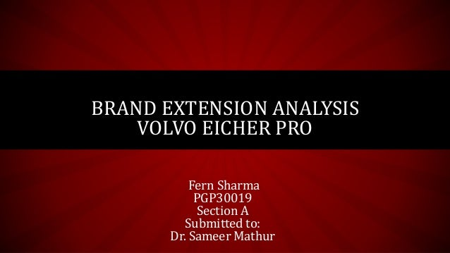 Fern Sharma PGP30019 Section A Submitted to: Dr. Sameer Mathur BRAND EXTENSION ANALYSIS VOLVO EICHER PRO