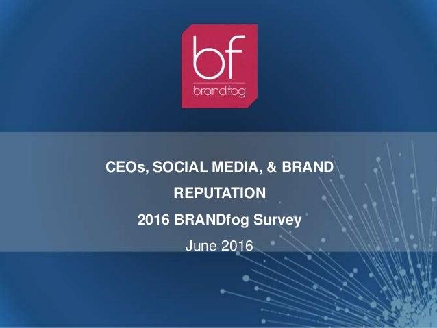 CEOs, SOCIAL MEDIA, & BRAND REPUTATION 2016 BRANDfog Survey June 2016