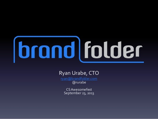 Ryan Urabe, CTO ryan@brandfolder.com @rurabe CSAwesomefest September 23, 2013