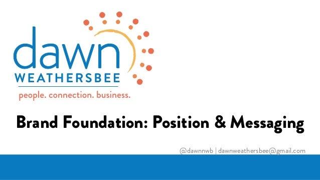 Brand Foundation: Position & Messaging @dawnnwb   dawnweathersbee@gmail.com