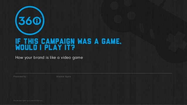 PROPRIETARY & CONFIDENTIAL Presented by: How your brand is like a video game Shankar Gupta If this campaign was a game, wo...