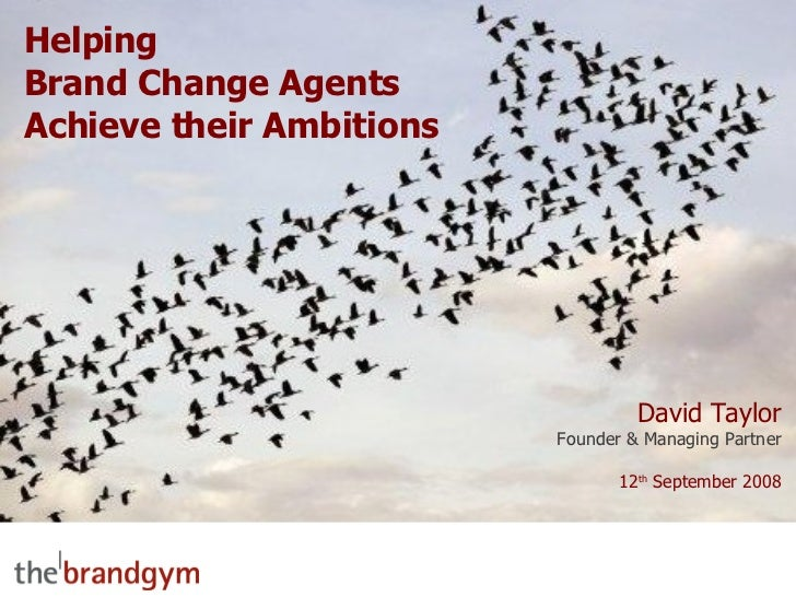 Helping Brand Change Agents Achieve their Ambitions David Taylor Founder & Managing Partner 12 th  September 2008
