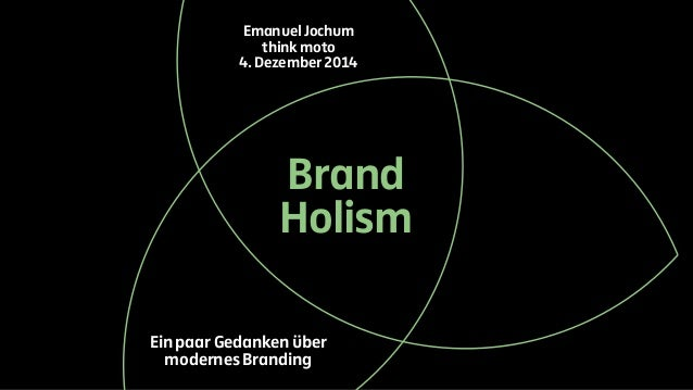 Emanuel Jochum  think moto  4. Dezember 2014  Brand  Holism  Ein paar Gedanken über  modernes Branding