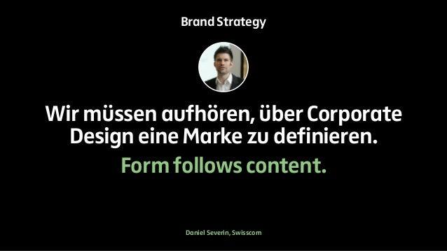 Brand Strategy  Wir müssen aufhören, über Corporate  Design eine Marke zu definieren.  Form follows content.  Daniel Sever...