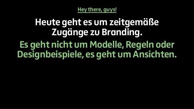 Hey there, guys!  Heute geht es um zeitgemäße  Zugänge zu Branding.  Es geht nicht um Modelle, Regeln oder  Designbeispiel...