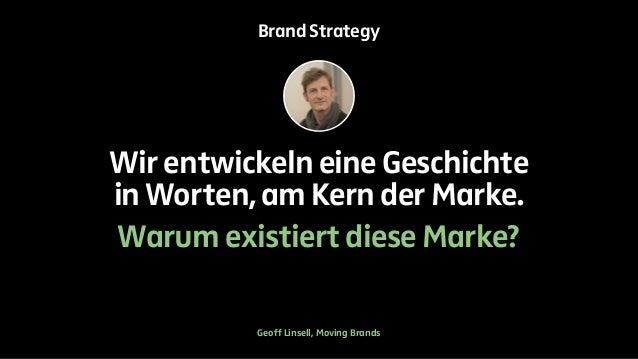 Brand Strategy  Wir entwickeln eine Geschichte  in Worten, am Kern der Marke.  Warum existiert diese Marke?  Geoff Linsell...