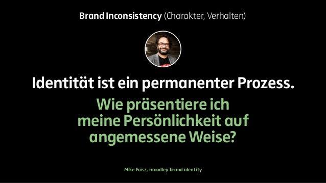 Brand Inconsistency (Charakter, Verhalten)  Identität ist ein permanenter Prozess.  Wie präsentiere ich  meine Persönlichk...