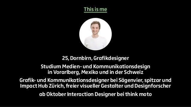 This is me  25, Dornbirn, Grafikdesigner  Studium Medien- und Kommunikationsdesign  in Vorarlberg, Mexiko und in der Schwe...