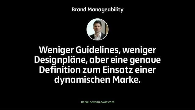 Brand Manageability  Weniger Guidelines, weniger  Designpläne, aber eine genaue  Definition zum Einsatz einer  dynamischen...