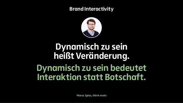 Brand Interactivity  Dynamisch zu sein  heißt Veränderung.  Dynamisch zu sein bedeutet  Interaktion statt Botschaft.  Marc...