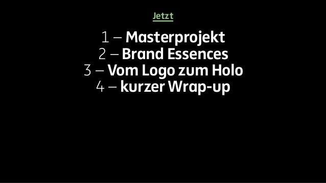 Jetzt  1 – Masterprojekt  2 – Brand Essences  3 – Vom Logo zum Holo  4 – kurzer Wrap-up