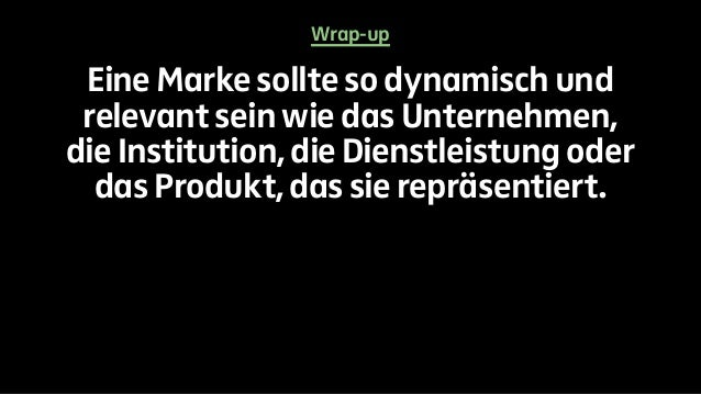 Wrap-up  Eine Marke sollte so dynamisch und  relevant sein wie das Unternehmen,  die Institution, die Dienstleistung oder ...