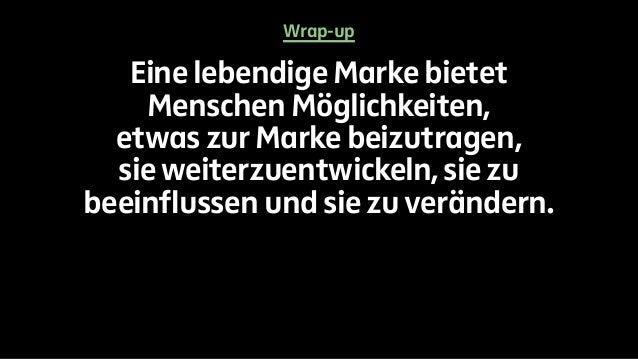 Wrap-up  Eine lebendige Marke bietet  Menschen Möglichkeiten,  etwas zur Marke beizutragen,  sie weiterzuentwickeln, sie z...