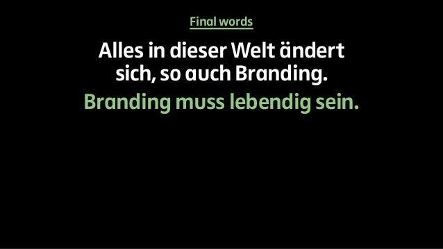 Final words  Alles in dieser Welt ändert  sich, so auch Branding.  Branding muss lebendig sein.