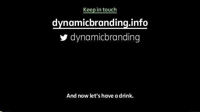 Keep in touch  dynamicbranding.info  dynamicbranding  And now let's have a drink.
