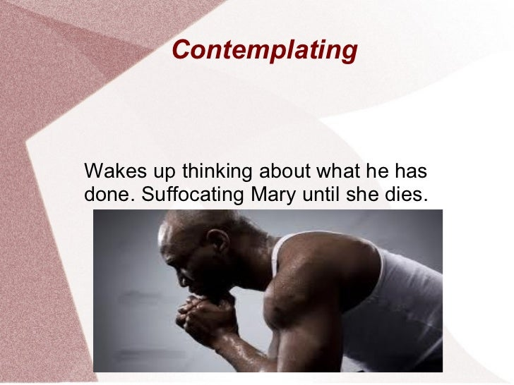 ContemplatingWakes up thinking about what he hasdone. Suffocating Mary until she dies.