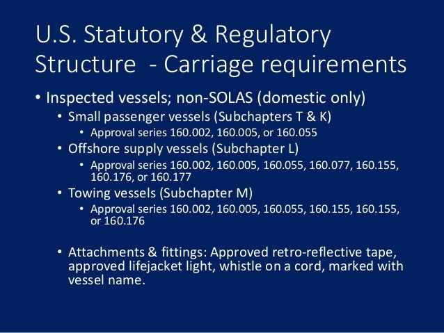 U.S. Statutory & Regulatory Structure - Carriage requirements • Inspected vessels; non-SOLAS (domestic only) • Small passe...