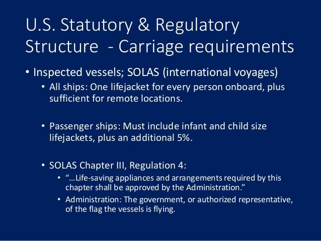 U.S. Statutory & Regulatory Structure - Carriage requirements • Inspected vessels; SOLAS (international voyages) • All shi...