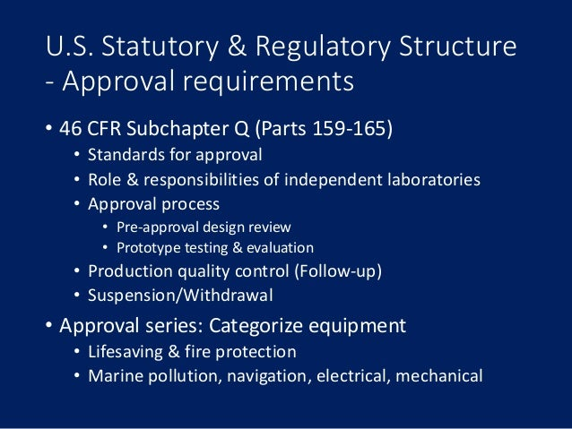 U.S. Statutory & Regulatory Structure - Approval requirements • 46 CFR Subchapter Q (Parts 159-165) • Standards for approv...