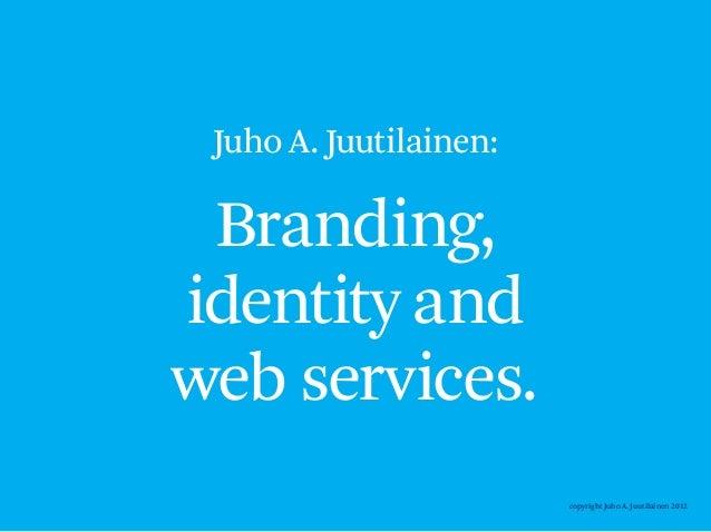 Juho A. Juutilainen: Branding,identity andweb services.                        copyright Juho A. Juutilainen 2012