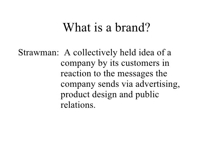 What is a brand? Strawman: A collectively held idea of a          company by its customers in          reaction to the mes...