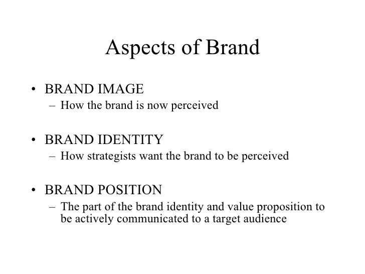Aspects of Brand • BRAND IMAGE   – How the brand is now perceived  • BRAND IDENTITY   – How strategists want the brand to ...