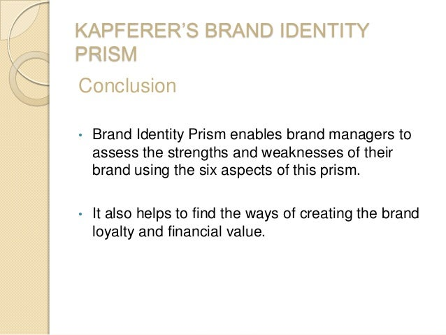 KAPFERER'S BRAND IDENTITY PRISM Conclusion • Brand Identity Prism enables brand managers to assess the strengths and weakn...