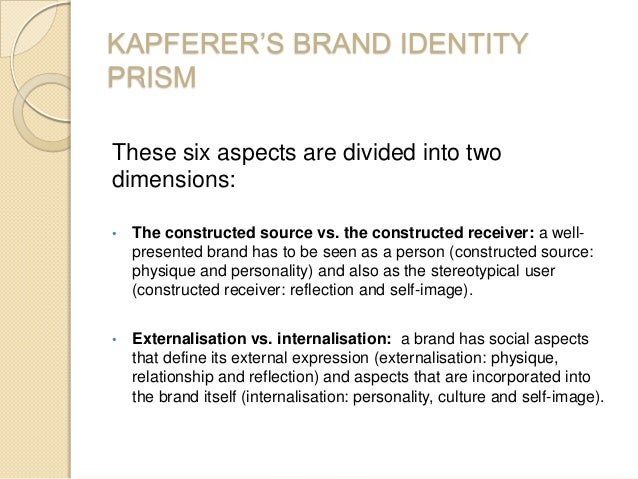 KAPFERER'S BRAND IDENTITY PRISM These six aspects are divided into two dimensions: • The constructed source vs. the constr...
