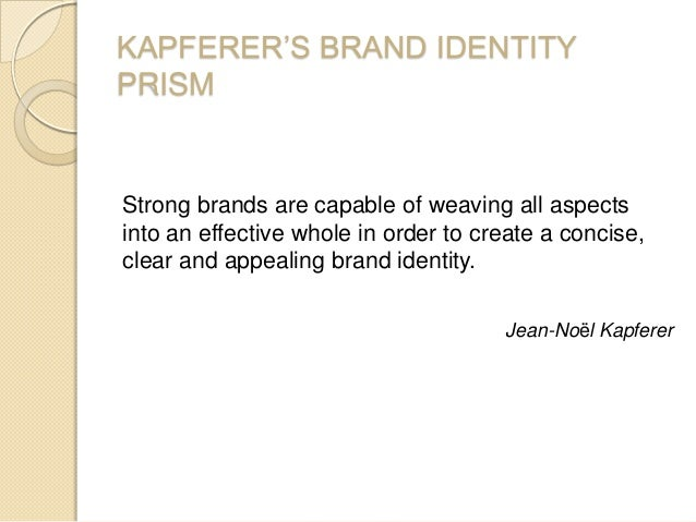 KAPFERER'S BRAND IDENTITY PRISM Strong brands are capable of weaving all aspects into an effective whole in order to creat...
